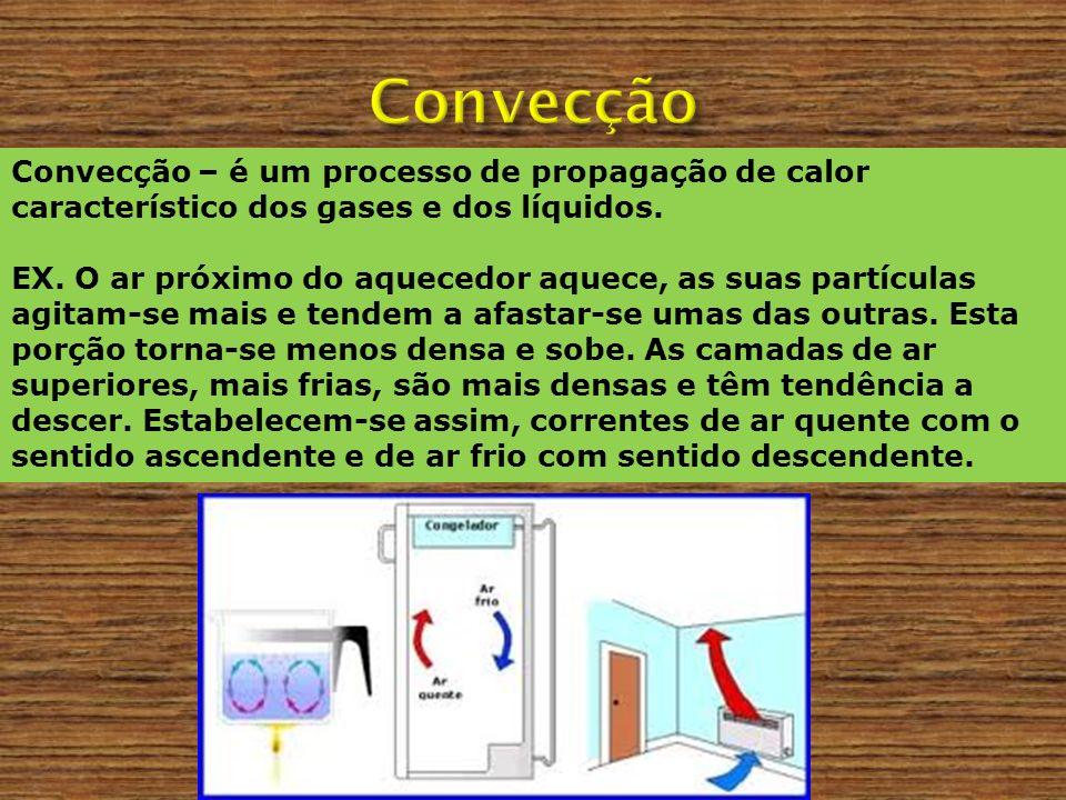 Convecção – é um processo de propagação de calor característico dos gases e dos líquidos. EX. O ar próximo do aquecedor aquece, as suas partículas agi