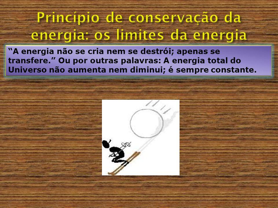A energia não se cria nem se destrói; apenas se transfere. Ou por outras palavras: A energia total do Universo não aumenta nem diminui; é sempre const