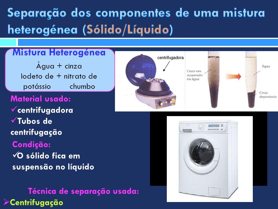 Mistura Heterogénea Água + cinza Iodeto de + nitrato de potássio chumbo Técnica de separação usada: Centrifugação Material usado: centrifugadora Tubos