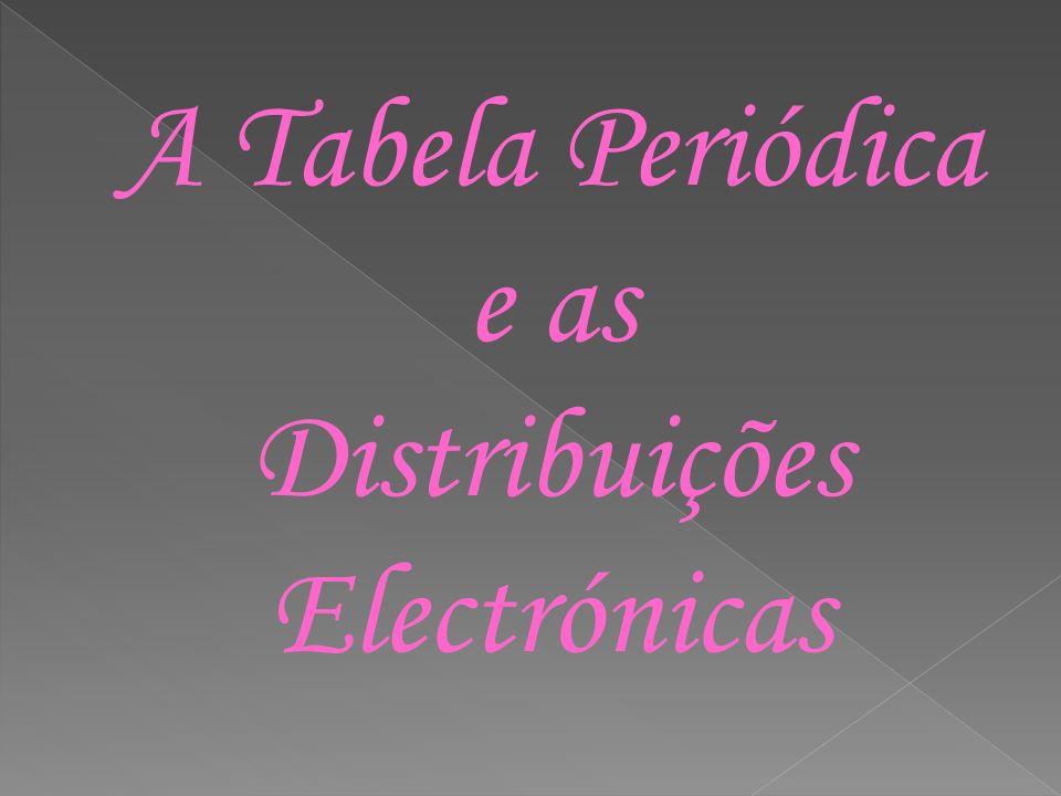 A Tabela Periódica e as Distribuições Electrónicas
