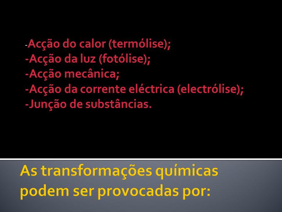 - Acção do calor (termólise); -Acção da luz (fotólise); -Acção mecânica; -Acção da corrente eléctrica (electrólise); -Junção de substâncias.