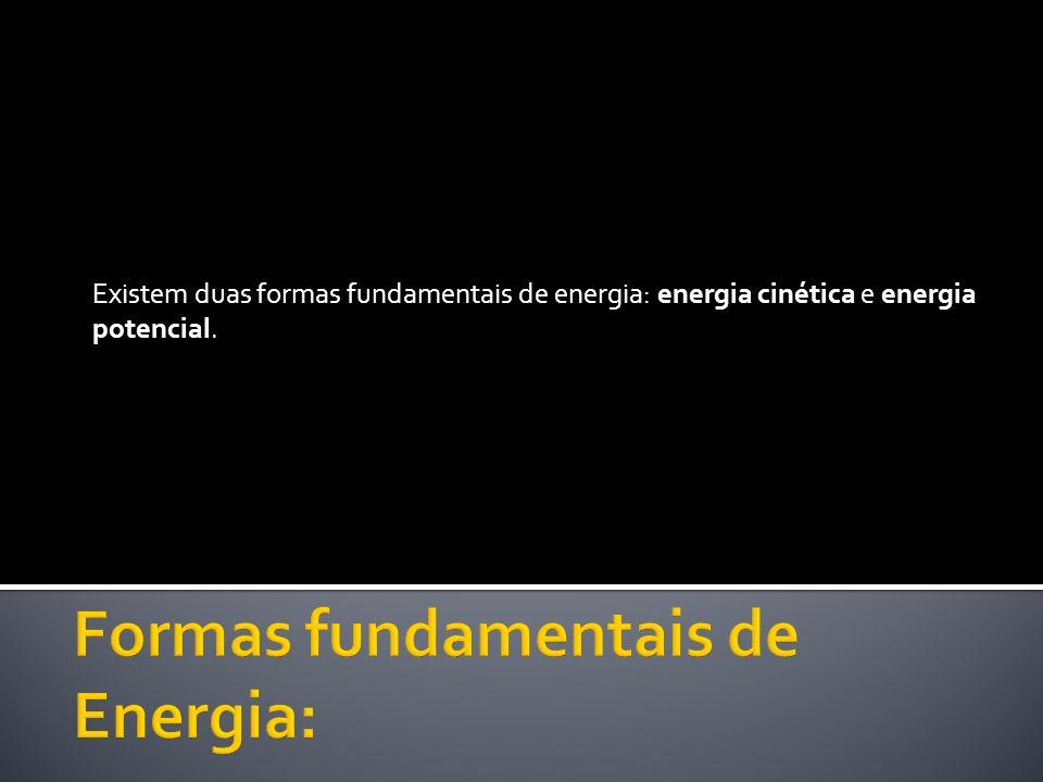 Existem duas formas fundamentais de energia: energia cinética e energia potencial.