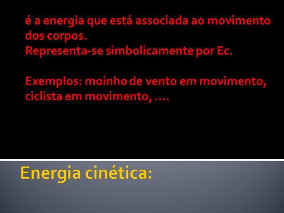 é a energia que está associada ao movimento dos corpos. Representa-se simbolicamente por Ec. Exemplos: moinho de vento em movimento, ciclista em movim