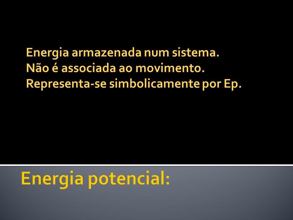 Energia armazenada num sistema. Não é associada ao movimento. Representa-se simbolicamente por Ep.