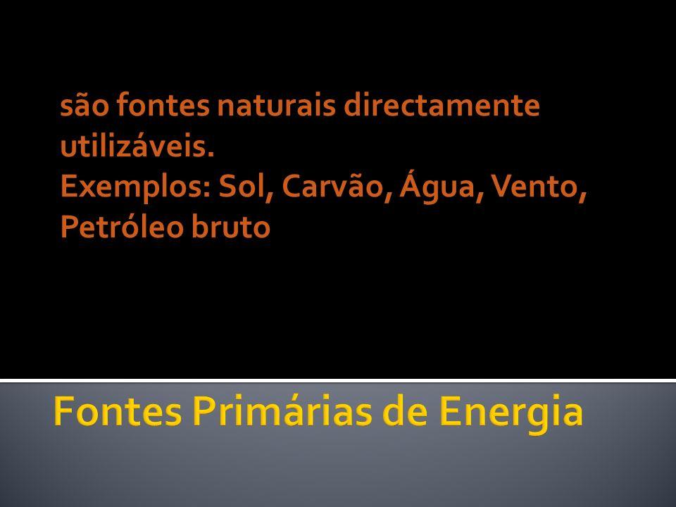 são fontes naturais directamente utilizáveis. Exemplos: Sol, Carvão, Água, Vento, Petróleo bruto