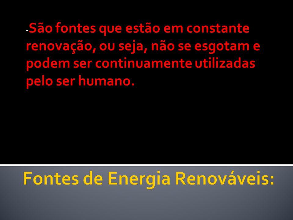 - São fontes que estão em constante renovação, ou seja, não se esgotam e podem ser continuamente utilizadas pelo ser humano.