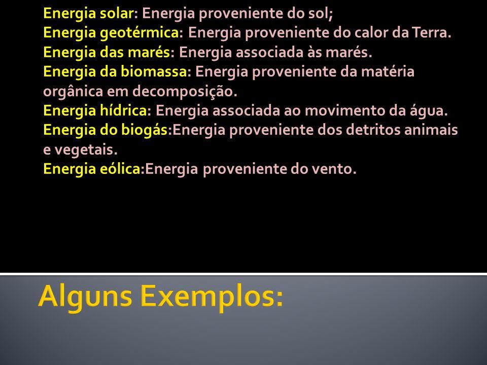 Energia solar: Energia proveniente do sol; Energia geotérmica: Energia proveniente do calor da Terra. Energia das marés: Energia associada às marés. E