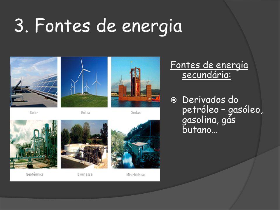 3. Fontes de energia Fontes de energia secundária: Derivados do petróleo – gasóleo, gasolina, gás butano…