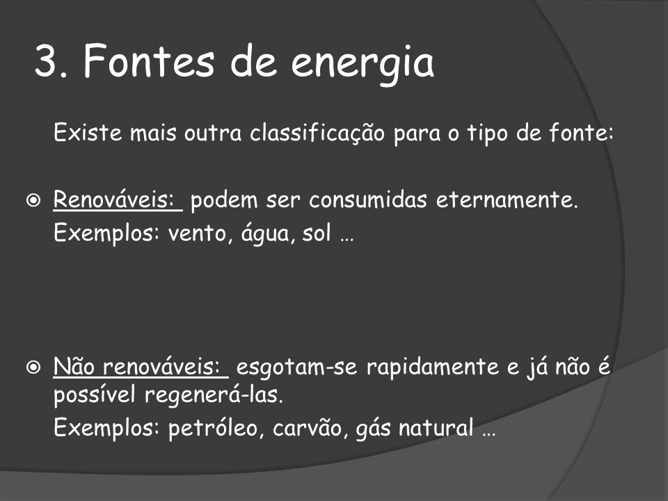 3. Fontes de energia Existe mais outra classificação para o tipo de fonte: Renováveis: podem ser consumidas eternamente. Exemplos: vento, água, sol …