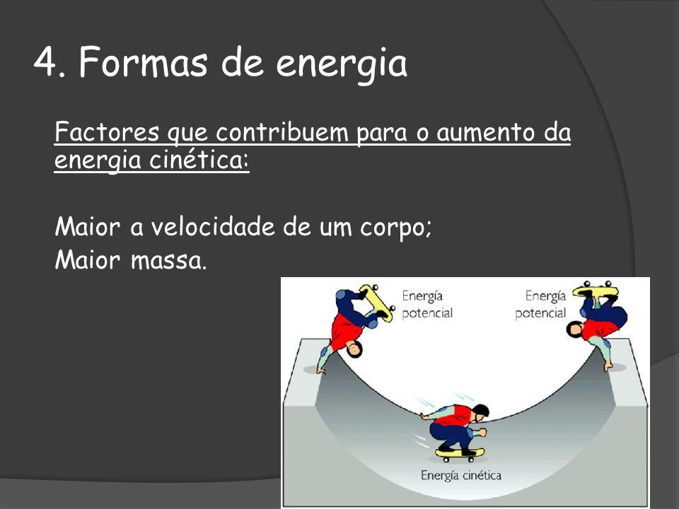 4. Formas de energia Factores que contribuem para o aumento da energia cinética: Maior a velocidade de um corpo; Maior massa.