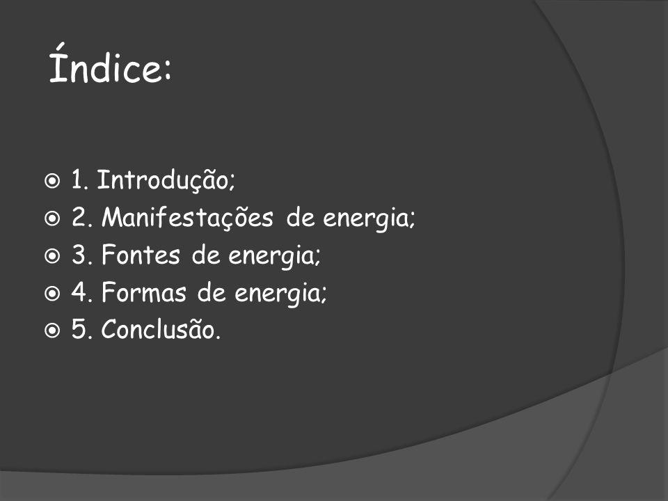 Índice: 1. Introdução; 2. Manifestações de energia; 3. Fontes de energia; 4. Formas de energia; 5. Conclusão.