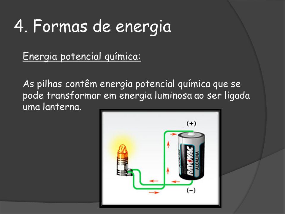 4. Formas de energia Energia potencial química: As pilhas contêm energia potencial química que se pode transformar em energia luminosa ao ser ligada u