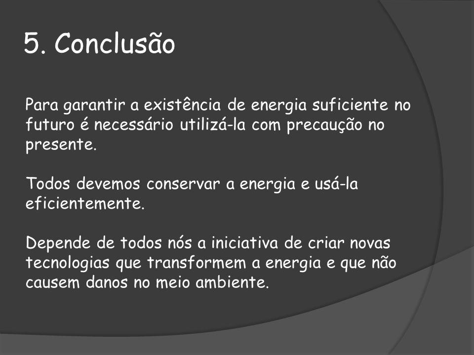 5. Conclusão Para garantir a existência de energia suficiente no futuro é necessário utilizá-la com precaução no presente. Todos devemos conservar a e