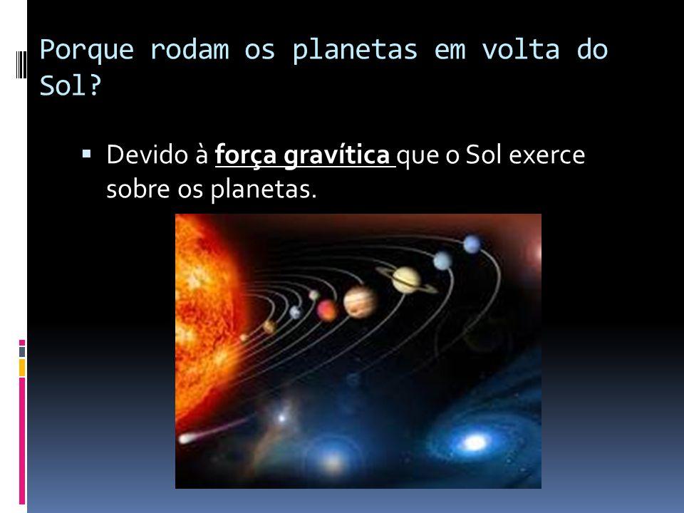 Porque rodam os planetas em volta do Sol? Devido à força gravítica que o Sol exerce sobre os planetas.