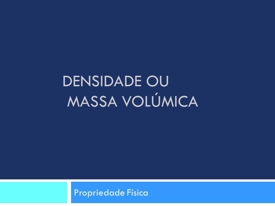 DENSIDADE OU MASSA VOLÚMICA Propriedade Física
