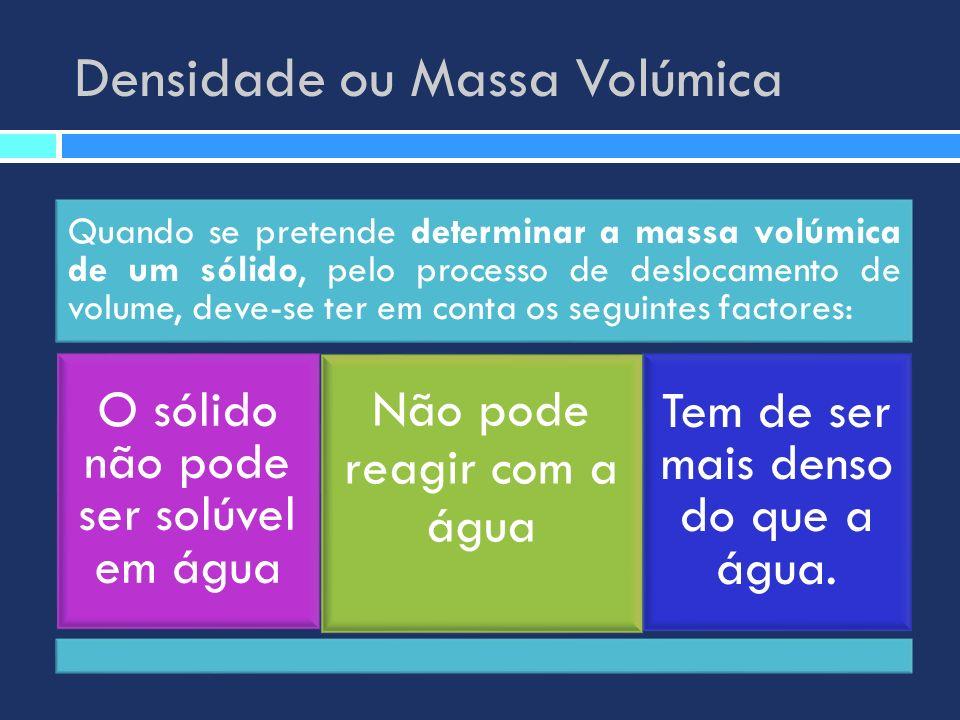 Densidade ou Massa Volúmica Quando se pretende determinar a massa volúmica de um sólido, pelo processo de deslocamento de volume, deve-se ter em conta
