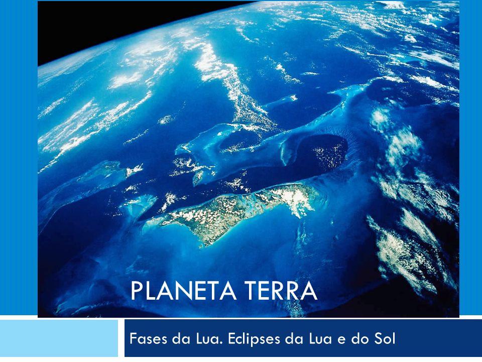 PLANETA TERRA Fases da Lua. Eclipses da Lua e do Sol
