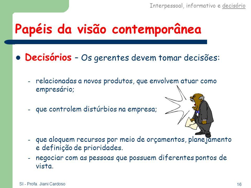 16 SI - Profa. Jiani Cardoso Papéis da visão contemporânea Decisórios – Os gerentes devem tomar decisões: – relacionadas a novos produtos, que envolve