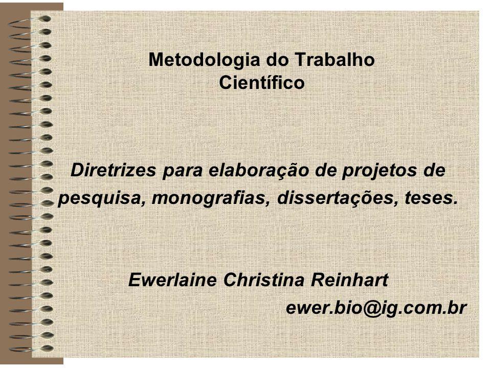 Metodologia do Trabalho Científico Diretrizes para elaboração de projetos de pesquisa, monografias, dissertações, teses. Ewerlaine Christina Reinhart