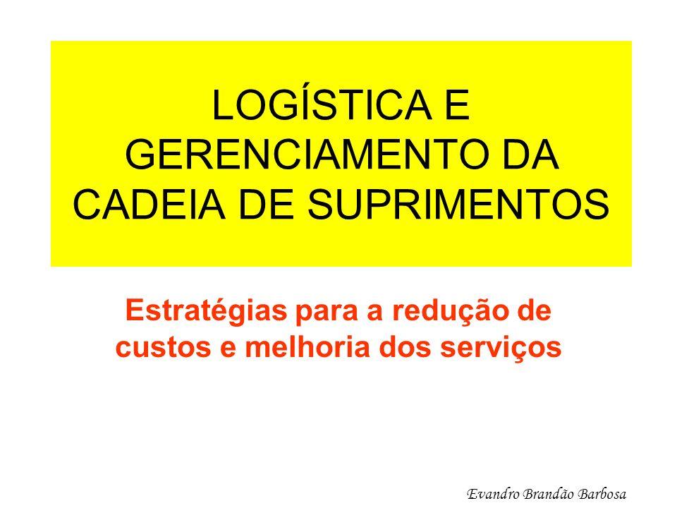 LOGÍSTICA E GERENCIAMENTO DA CADEIA DE SUPRIMENTOS Estratégias para a redução de custos e melhoria dos serviços Evandro Brandão Barbosa