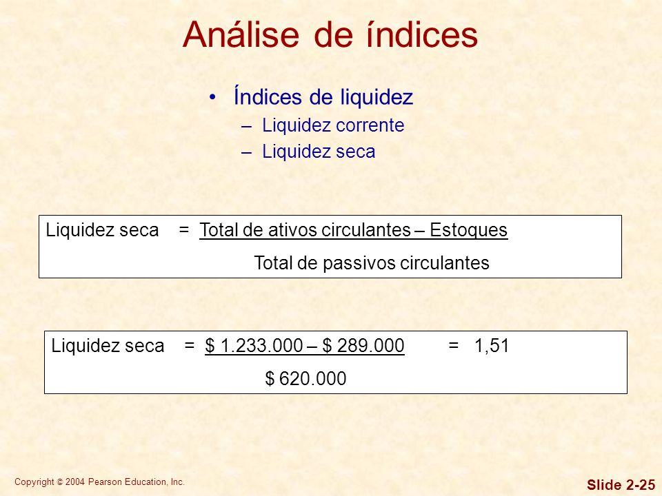 Copyright © 2004 Pearson Education, Inc. Slide 2-24 Análise de índices Índices de liquidez –Liquidez corrente Índice de liquidez corrente = Ativo circ