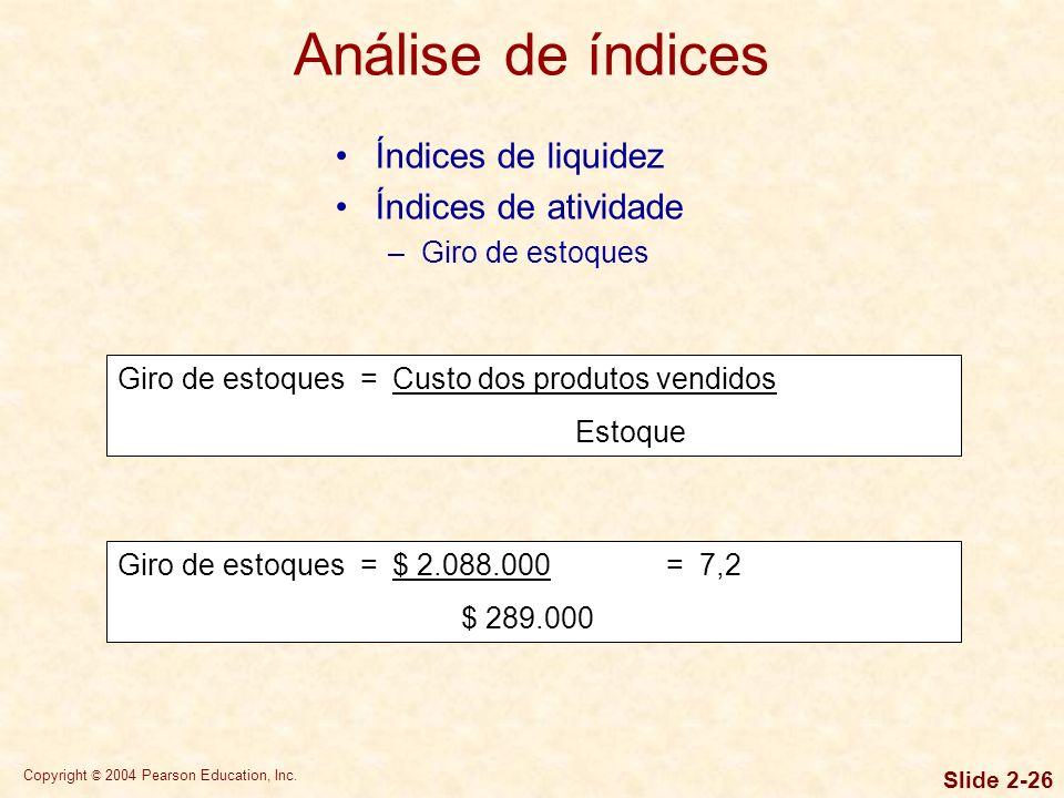 Copyright © 2004 Pearson Education, Inc. Slide 2-25 Índices de liquidez –Liquidez corrente –Liquidez seca Liquidez seca = Total de ativos circulantes