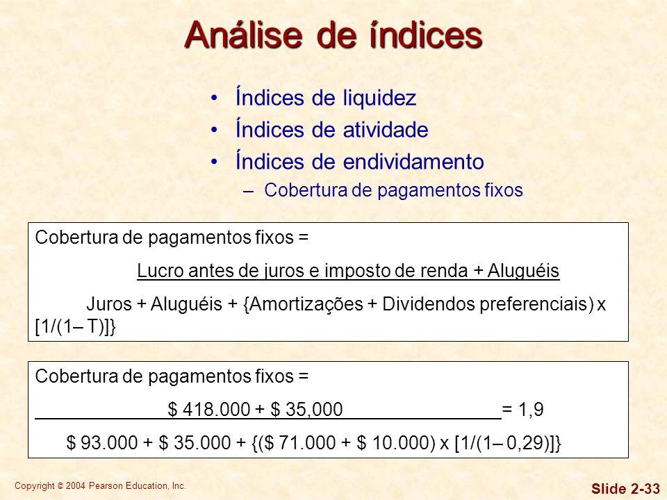 Copyright © 2004 Pearson Education, Inc. Slide 2-32 Índices de endividamento –Índice de cobertura de juros Cobertura de juros = LAJI/Juros Análise de