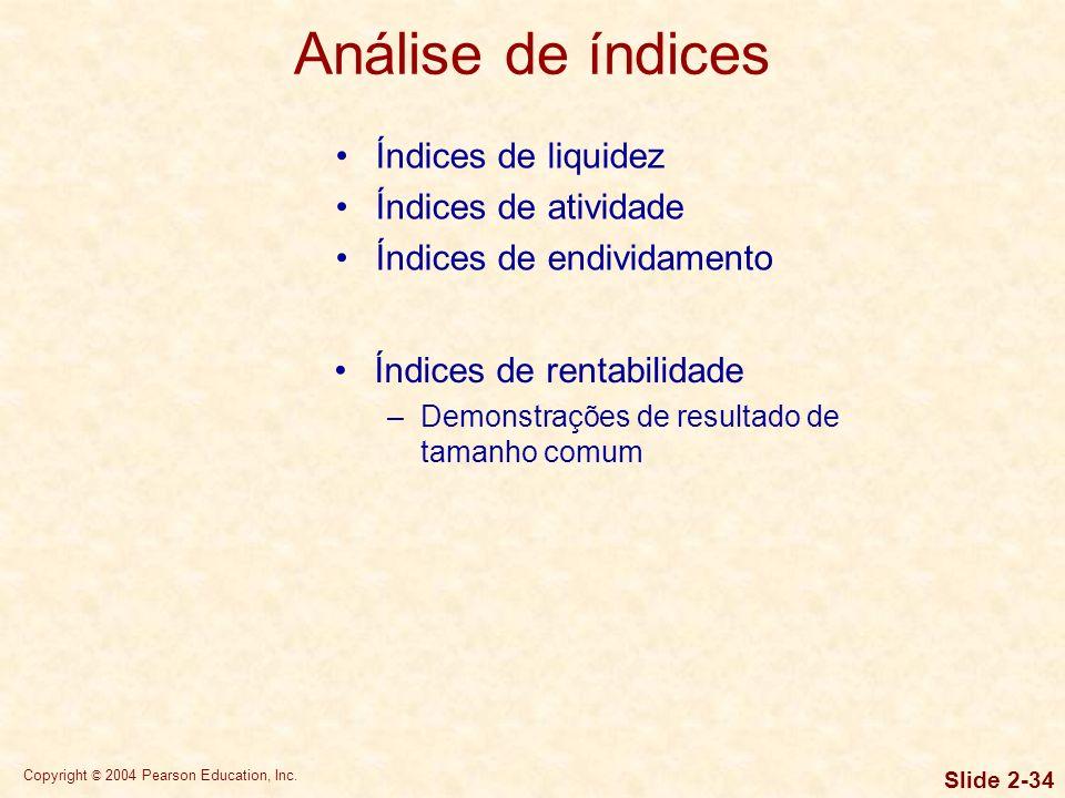Copyright © 2004 Pearson Education, Inc. Slide 2-33 Índices de liquidez Índices de atividade Índices de endividamento –Cobertura de pagamentos fixos C
