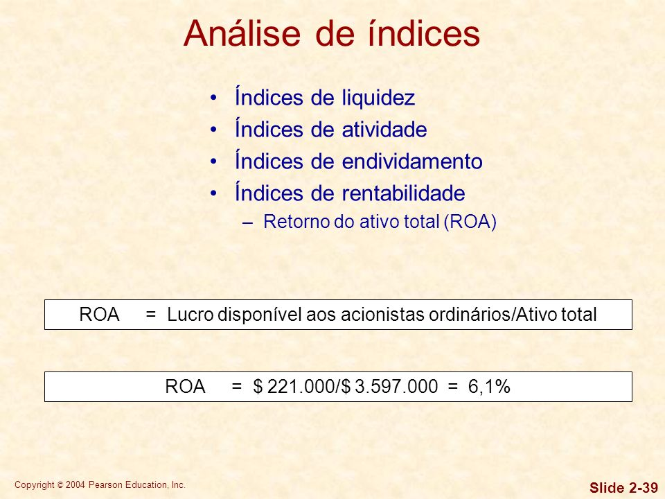 Copyright © 2004 Pearson Education, Inc. Slide 2-38 Índices de liquidez Índices de atividade Índices de endividamento Índices de rentabilidade –Margem