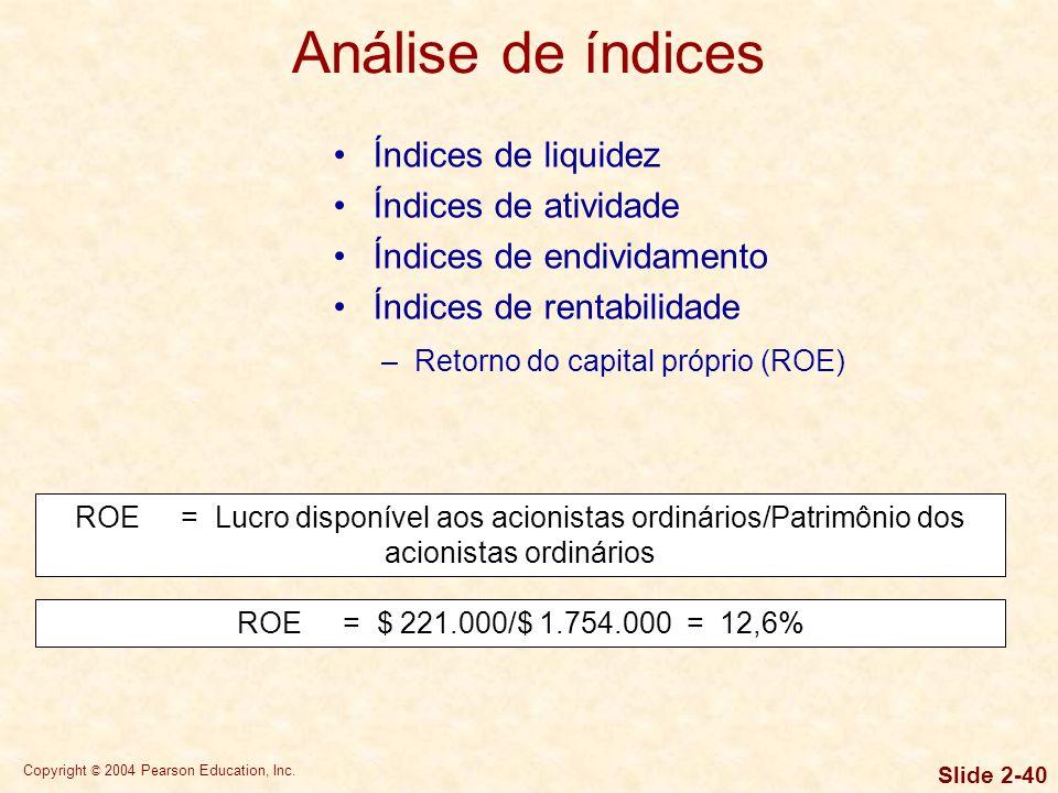 Copyright © 2004 Pearson Education, Inc. Slide 2-39 Índices de liquidez Índices de atividade Índices de endividamento Índices de rentabilidade –Retorn