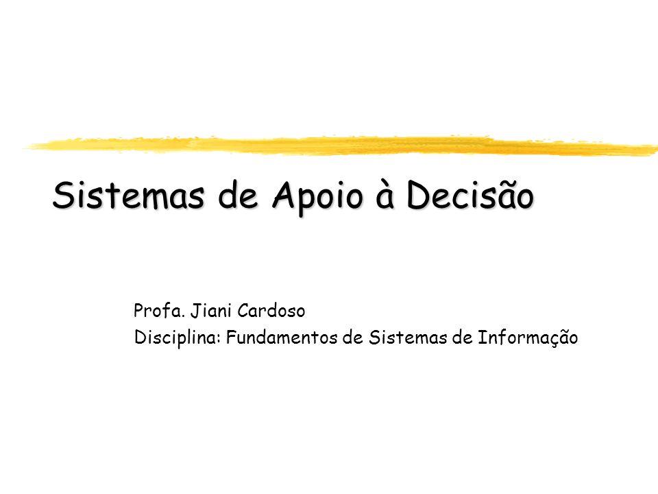 Sistemas de Apoio à Decisão Profa. Jiani Cardoso Disciplina: Fundamentos de Sistemas de Informação