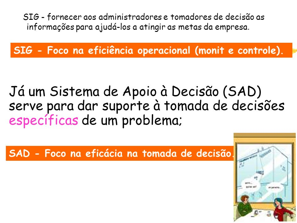 2 Já um Sistema de Apoio à Decisão (SAD) serve para dar suporte à tomada de decisões específicas de um problema; SIG - fornecer aos administradores e