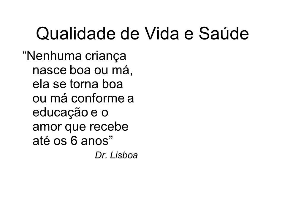 Qualidade de Vida e Saúde Nenhuma criança nasce boa ou má, ela se torna boa ou má conforme a educação e o amor que recebe até os 6 anos Dr. Lisboa