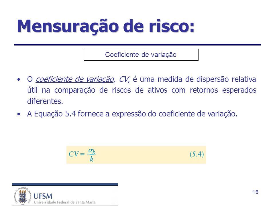 18 Mensuração de risco: Coeficiente de variação O coeficiente de variação, CV, é uma medida de dispersão relativa útil na comparação de riscos de ativ