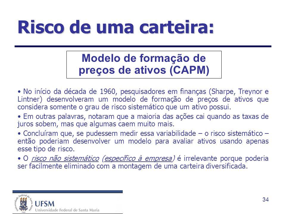 34 Modelo de formação de preços de ativos (CAPM) No início da década de 1960, pesquisadores em finanças (Sharpe, Treynor e Lintner) desenvolveram um m