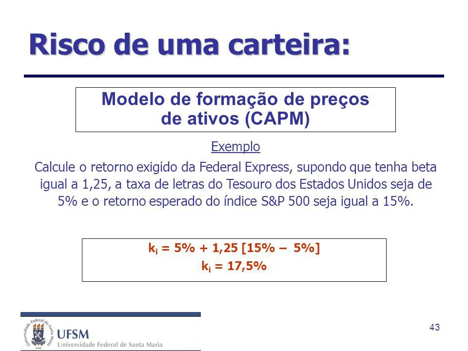 43 Modelo de formação de preços de ativos (CAPM) Exemplo Calcule o retorno exigido da Federal Express, supondo que tenha beta igual a 1,25, a taxa de