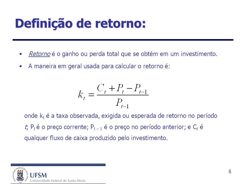 5 Definição de retorno: Retorno é o ganho ou perda total que se obtém em um investimento. A maneira em geral usada para calcular o retorno é: onde k t