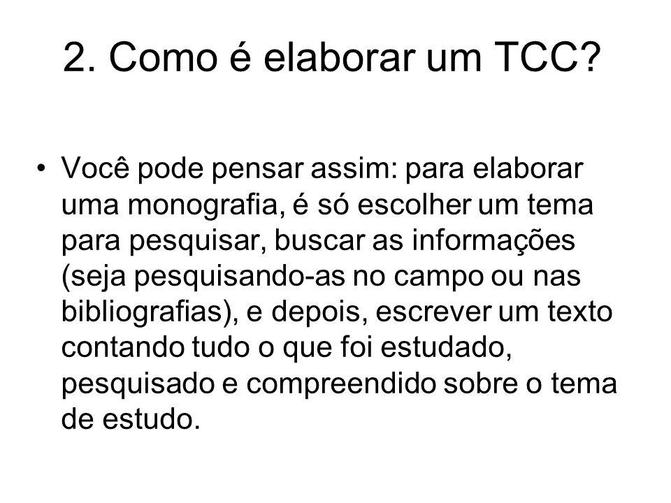 2. Como é elaborar um TCC? Você pode pensar assim: para elaborar uma monografia, é só escolher um tema para pesquisar, buscar as informações (seja pes