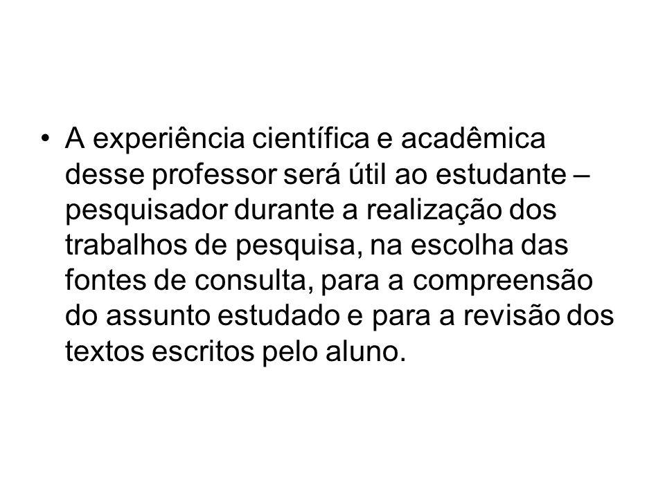 A experiência científica e acadêmica desse professor será útil ao estudante – pesquisador durante a realização dos trabalhos de pesquisa, na escolha d