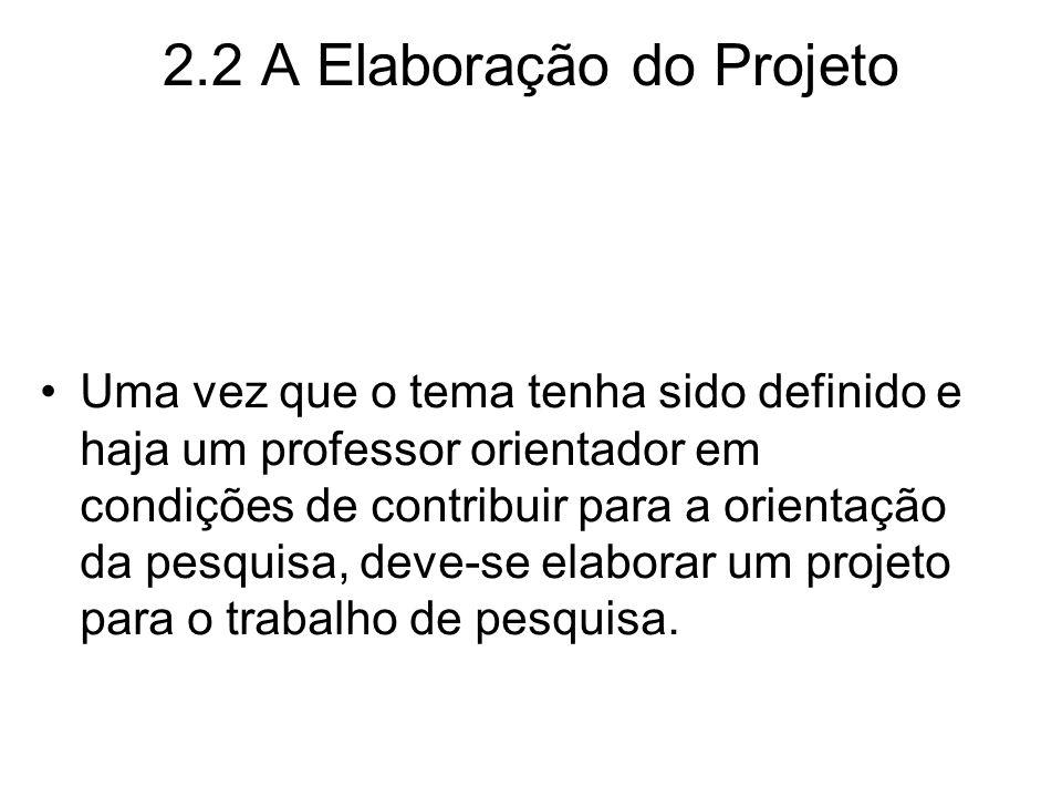 2.2 A Elaboração do Projeto Uma vez que o tema tenha sido definido e haja um professor orientador em condições de contribuir para a orientação da pesq