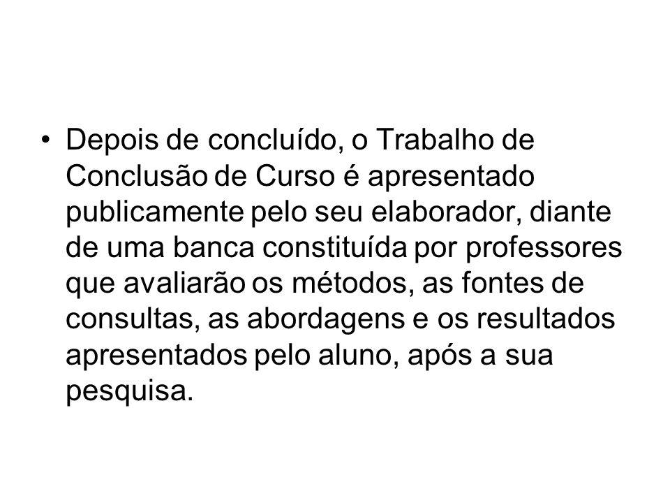 Depois de concluído, o Trabalho de Conclusão de Curso é apresentado publicamente pelo seu elaborador, diante de uma banca constituída por professores
