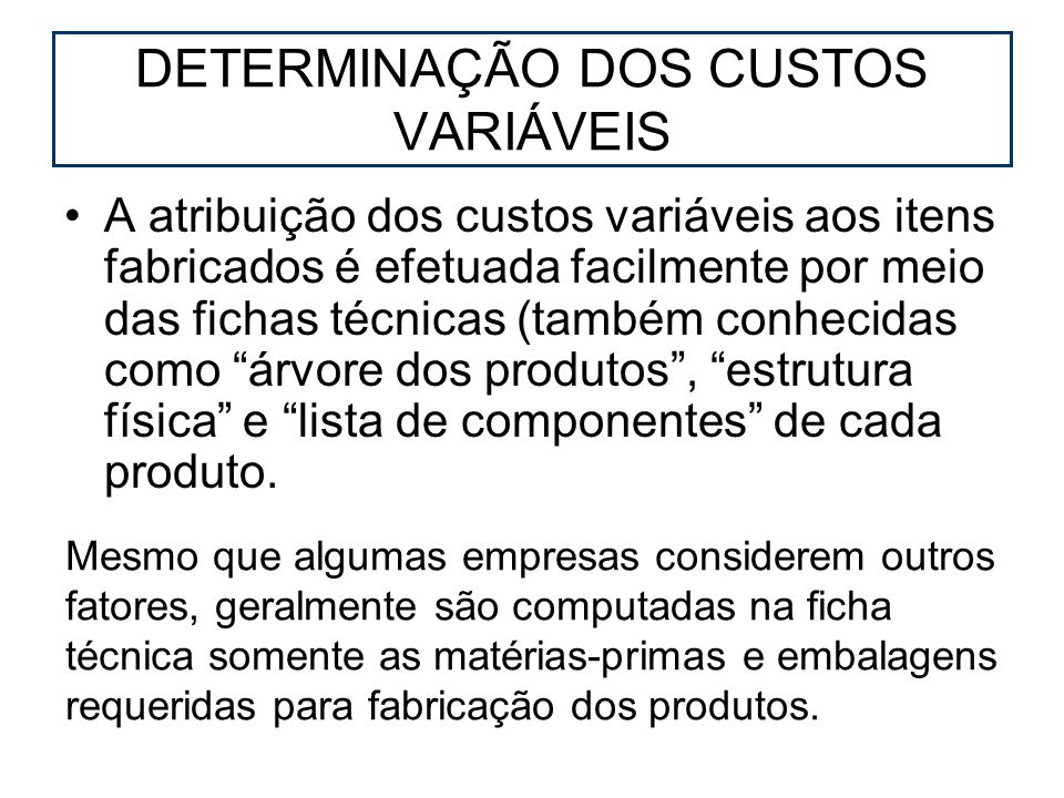 DETERMINAÇÃO DOS CUSTOS VARIÁVEIS A atribuição dos custos variáveis aos itens fabricados é efetuada facilmente por meio das fichas técnicas (também co
