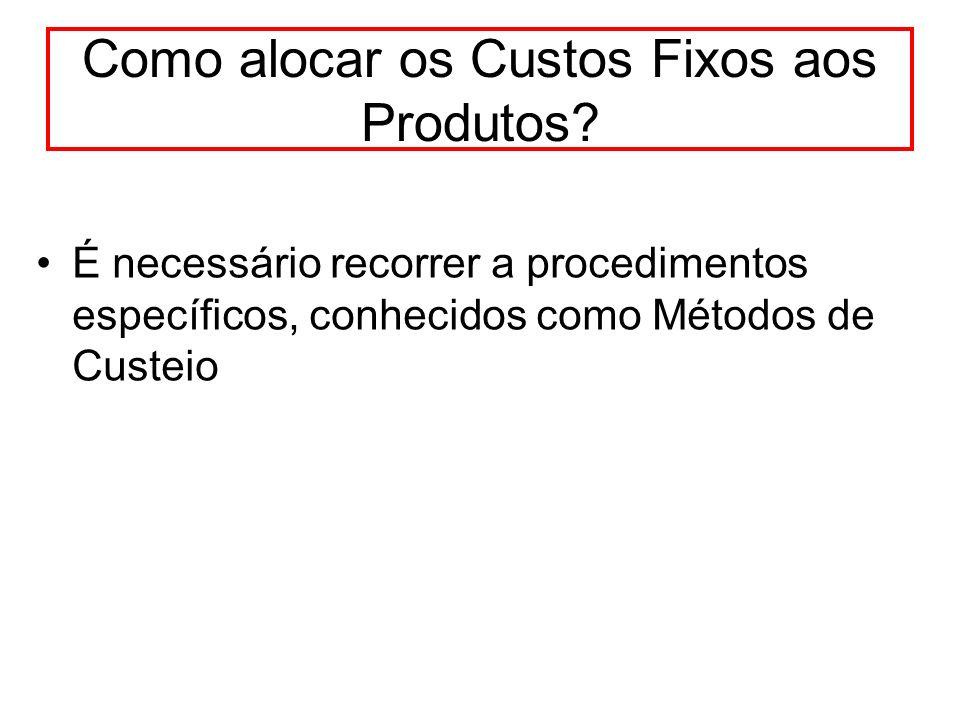 Como alocar os Custos Fixos aos Produtos? É necessário recorrer a procedimentos específicos, conhecidos como Métodos de Custeio