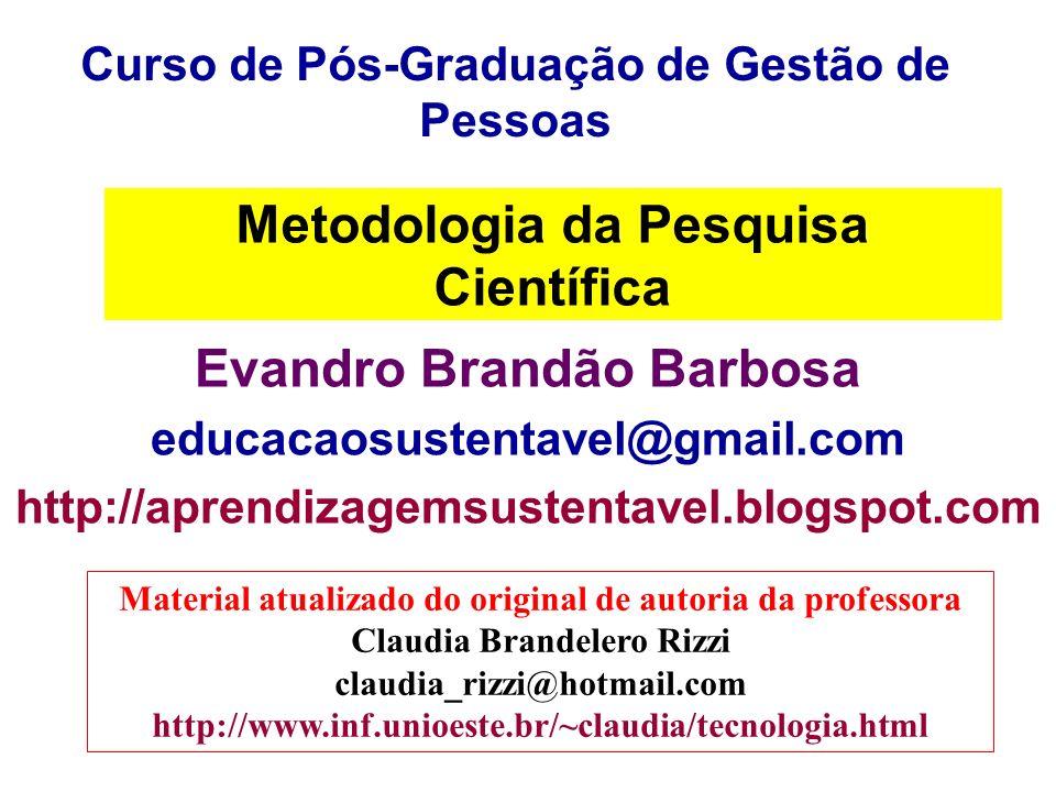 Metodologia da Pesquisa Científica Evandro Brandão Barbosa educacaosustentavel@gmail.com http://aprendizagemsustentavel.blogspot.com Curso de Pós-Grad