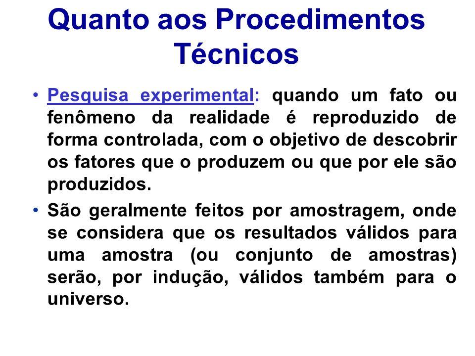 Quanto aos Procedimentos Técnicos Pesquisa experimental: quando um fato ou fenômeno da realidade é reproduzido de forma controlada, com o objetivo de