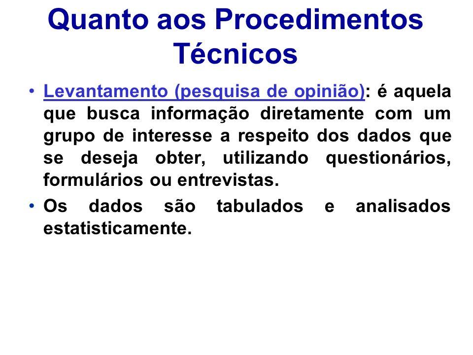 Quanto aos Procedimentos Técnicos Levantamento (pesquisa de opinião): é aquela que busca informação diretamente com um grupo de interesse a respeito d