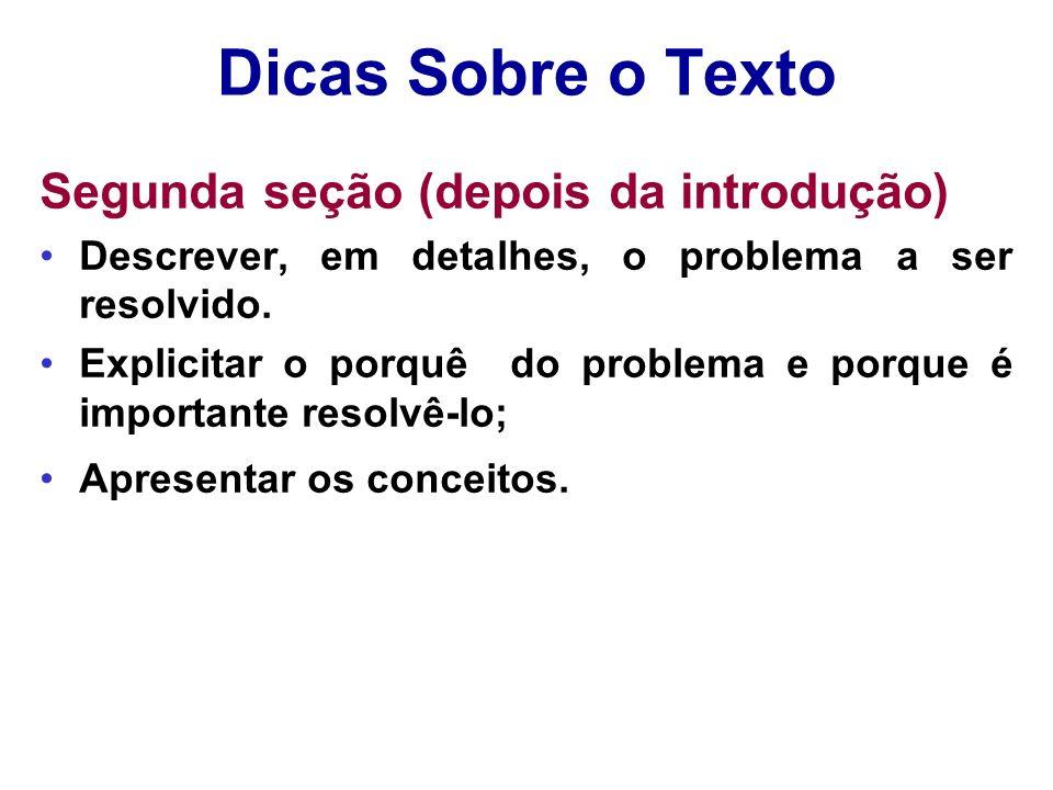 Dicas Sobre o Texto Segunda seção (depois da introdução) Descrever, em detalhes, o problema a ser resolvido. Explicitar o porquê do problema e porque