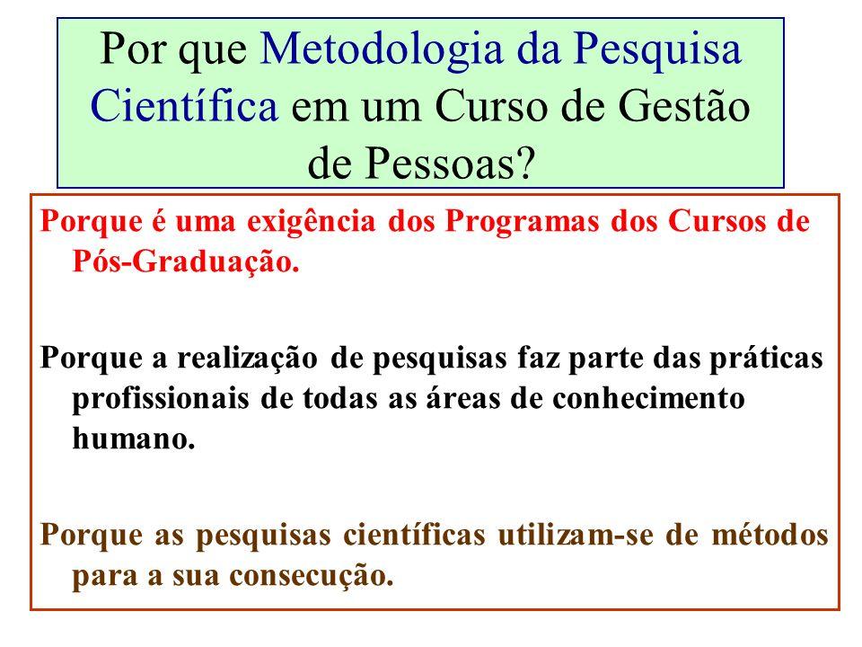Por que Metodologia da Pesquisa Científica em um Curso de Gestão de Pessoas? Porque é uma exigência dos Programas dos Cursos de Pós-Graduação. Porque