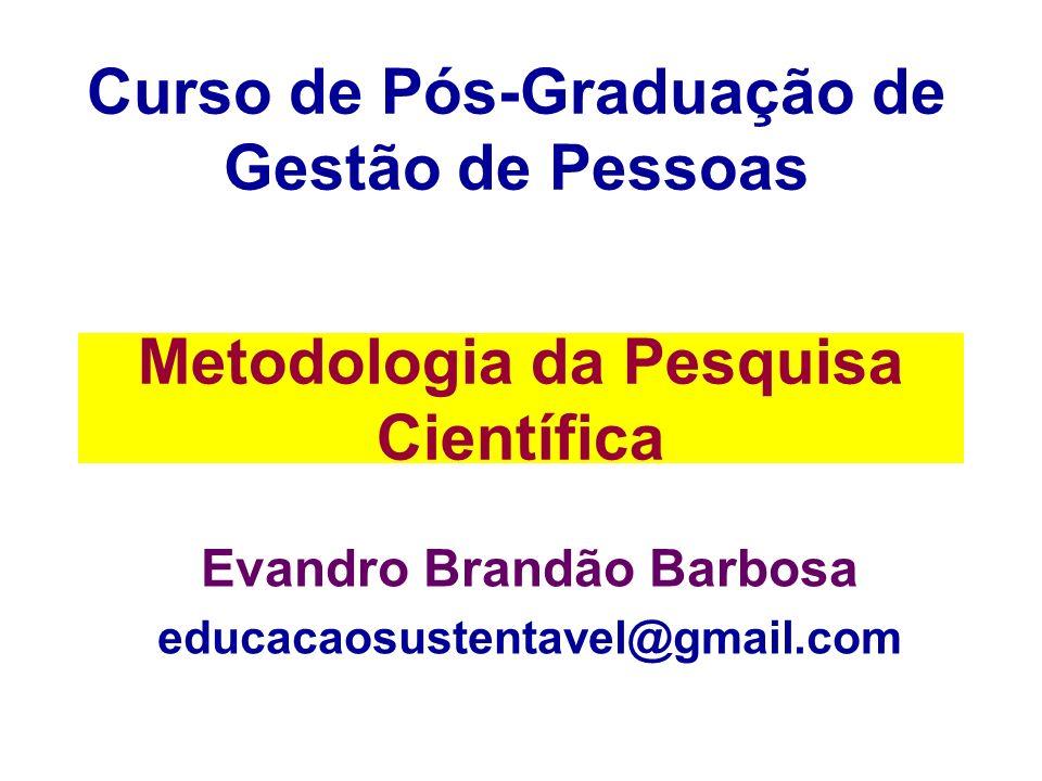 Metodologia da Pesquisa Científica Evandro Brandão Barbosa educacaosustentavel@gmail.com Curso de Pós-Graduação de Gestão de Pessoas
