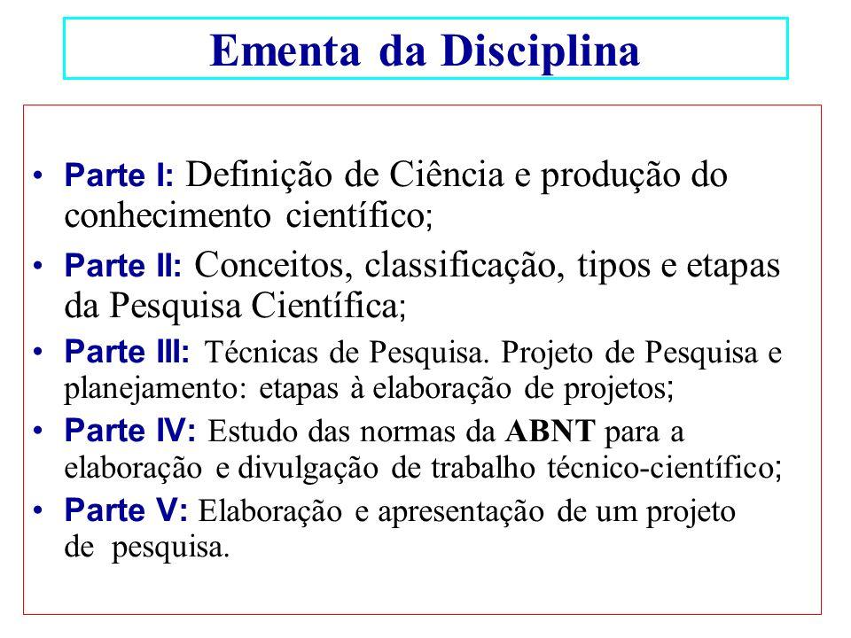 Ementa da Disciplina Parte I: Definição de Ciência e produção do conhecimento científico ; Parte II: Conceitos, classificação, tipos e etapas da Pesqu
